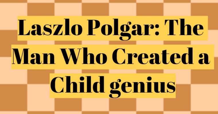 Laszlo Polgar – The man who created a genius child prodigy
